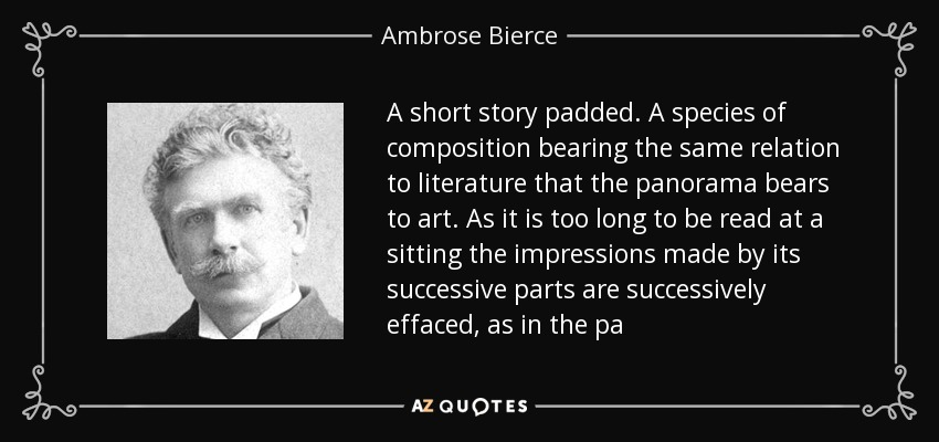A short story padded. A species of composition bearing the same relation to literature that the panorama bears to art. As it is too long to be read at a sitting the impressions made by its successive parts are successively effaced, as in the pa - Ambrose Bierce