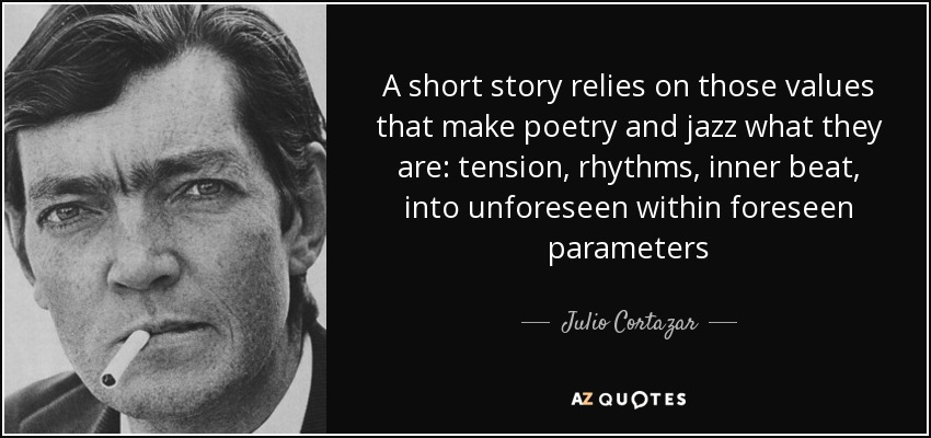 A short story relies on those values that make poetry and jazz what they are: tension, rhythms, inner beat, into unforeseen within foreseen parameters - Julio Cortazar