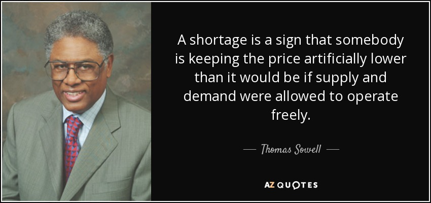 A shortage is a sign that somebody is keeping the price artificially lower than it would be if supply and demand were allowed to operate freely. - Thomas Sowell