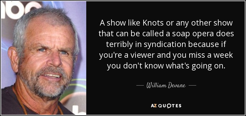 A show like Knots or any other show that can be called a soap opera does terribly in syndication because if you're a viewer and you miss a week you don't know what's going on. - William Devane