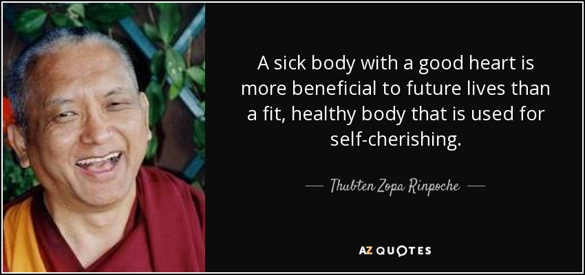 A sick body with a good heart is more beneficial to future lives than a fit, healthy body that is used for self-cherishing. - Thubten Zopa Rinpoche