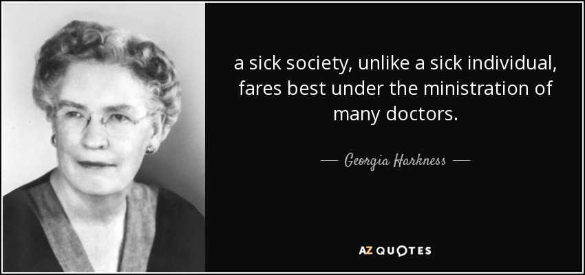 a sick society, unlike a sick individual, fares best under the ministration of many doctors. - Georgia Harkness