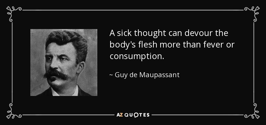 A sick thought can devour the body's flesh more than fever or consumption. - Guy de Maupassant