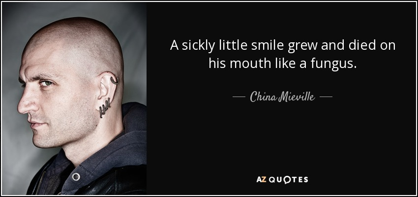 A sickly little smile grew and died on his mouth like a fungus. - China Mieville
