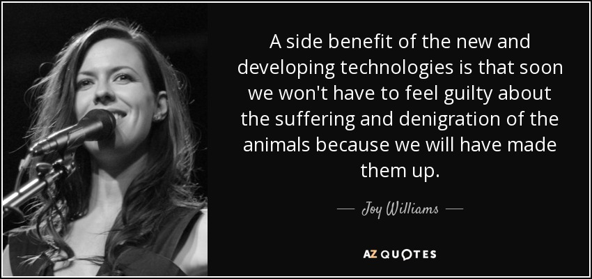 A side benefit of the new and developing technologies is that soon we won't have to feel guilty about the suffering and denigration of the animals because we will have made them up. - Joy Williams
