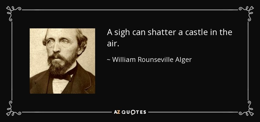 A sigh can shatter a castle in the air. - William Rounseville Alger