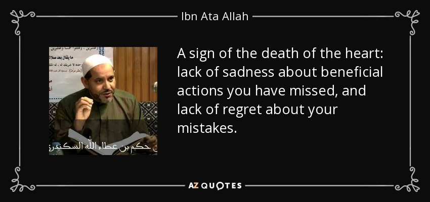 A sign of the death of the heart: lack of sadness about beneficial actions you have missed, and lack of regret about your mistakes. - Ibn Ata Allah