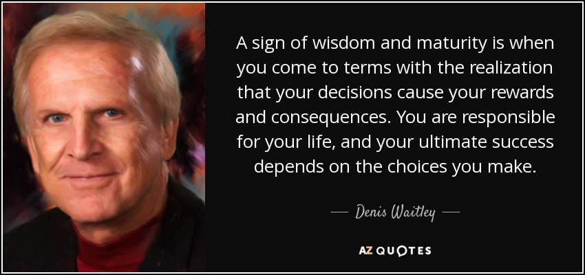 A sign of wisdom and maturity is when you come to terms with the realization that your decisions cause your rewards and consequences. You are responsible for your life, and your ultimate success depends on the choices you make. - Denis Waitley