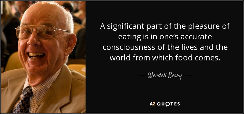 A significant part of the pleasure of eating is in one's accurate consciousness of the lives and the world from which food comes. - Wendell Berry
