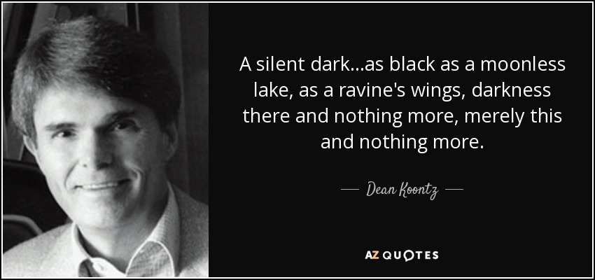 A silent dark...as black as a moonless lake, as a ravine's wings, darkness there and nothing more, merely this and nothing more... - Dean Koontz
