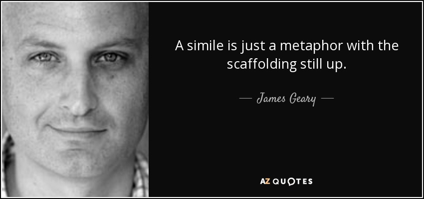 A simile is just a metaphor with the scaffolding still up. - James Geary