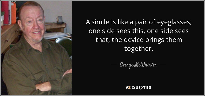 A simile is like a pair of eyeglasses, one side sees this, one side sees that, the device brings them together. - George McWhirter