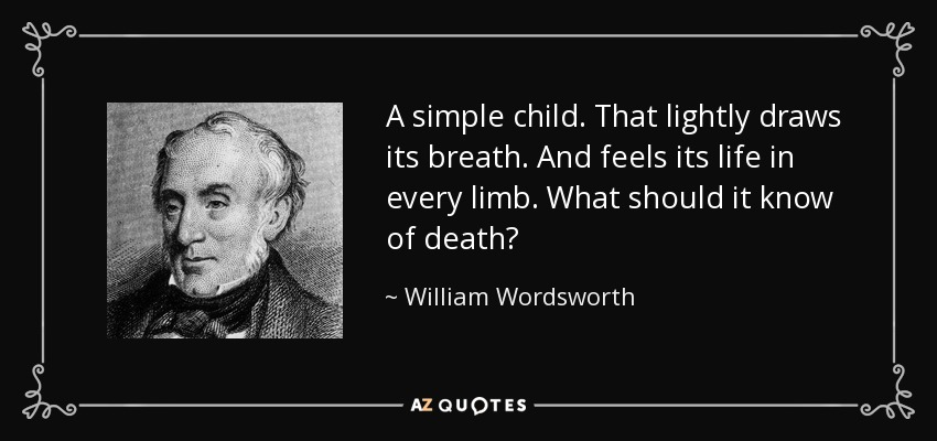 A simple child. That lightly draws its breath. And feels its life in every limb. What should it know of death? - William Wordsworth