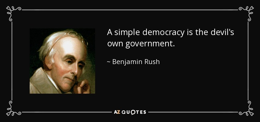 A simple democracy is the devil's own government. - Benjamin Rush