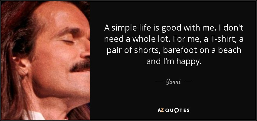 A simple life is good with me. I don't need a whole lot. For me, a T-shirt, a pair of shorts, barefoot on a beach and I'm happy. - Yanni