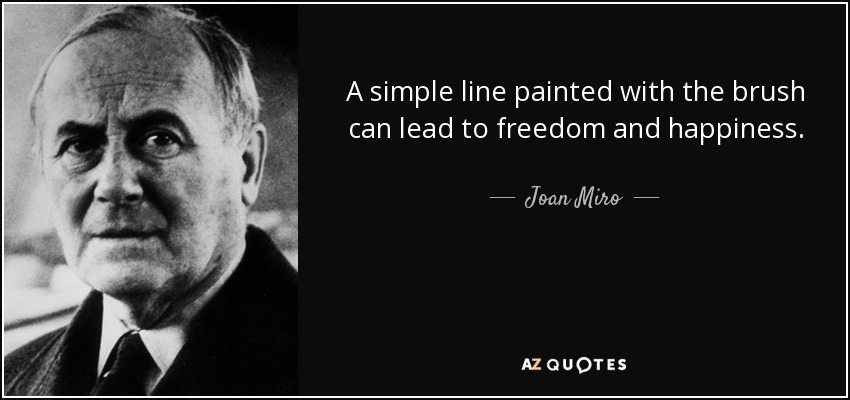 A simple line painted with the brush can lead to freedom and happiness. - Joan Miro