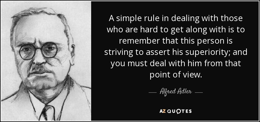 A simple rule in dealing with those who are hard to get along with is to remember that this person is striving to assert his superiority; and you must deal with him from that point of view. - Alfred Adler