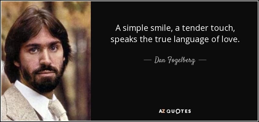 A simple smile, a tender touch, speaks the true language of love. - Dan Fogelberg