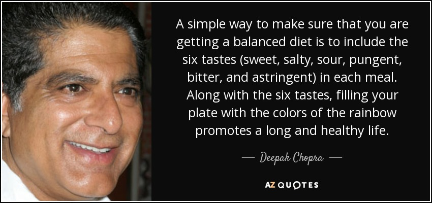 A simple way to make sure that you are getting a balanced diet is to include the six tastes (sweet, salty, sour, pungent, bitter, and astringent) in each meal. Along with the six tastes, filling your plate with the colors of the rainbow promotes a long and healthy life. - Deepak Chopra
