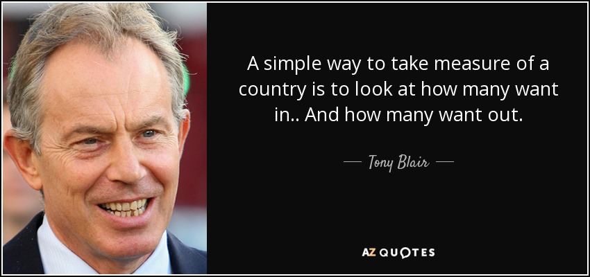 A simple way to take measure of a country is to look at how many want in.. And how many want out. - Tony Blair