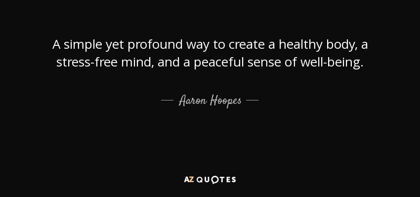 A simple yet profound way to create a healthy body, a stress-free mind, and a peaceful sense of well-being. - Aaron Hoopes