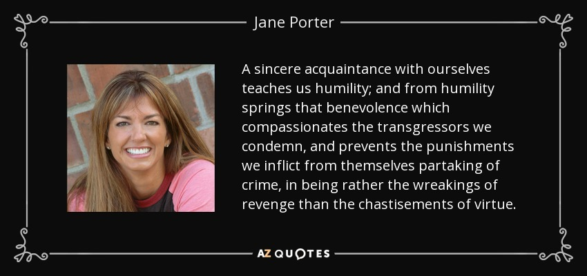 A sincere acquaintance with ourselves teaches us humility; and from humility springs that benevolence which compassionates the transgressors we condemn, and prevents the punishments we inflict from themselves partaking of crime, in being rather the wreakings of revenge than the chastisements of virtue. - Jane Porter