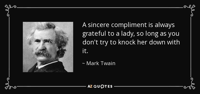 A sincere compliment is always grateful to a lady, so long as you don't try to knock her down with it. - Mark Twain