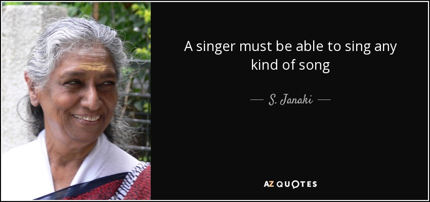 A singer must be able to sing any kind of song - S. Janaki