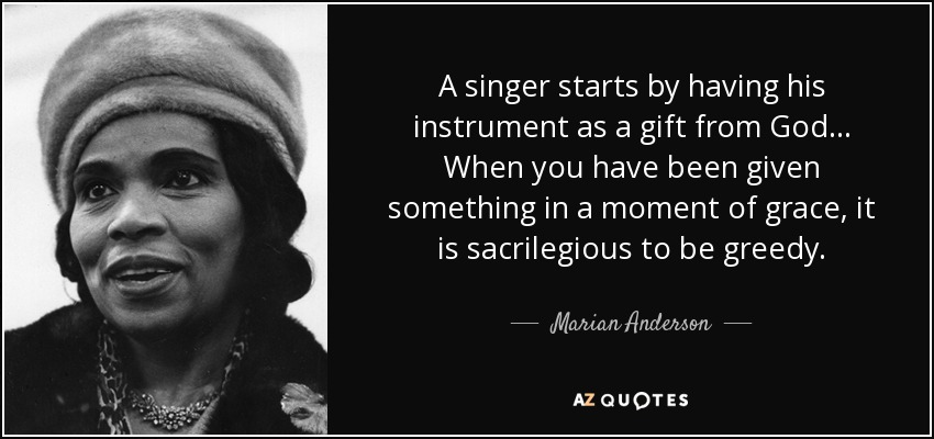 A singer starts by having his instrument as a gift from God... When you have been given something in a moment of grace, it is sacrilegious to be greedy. - Marian Anderson