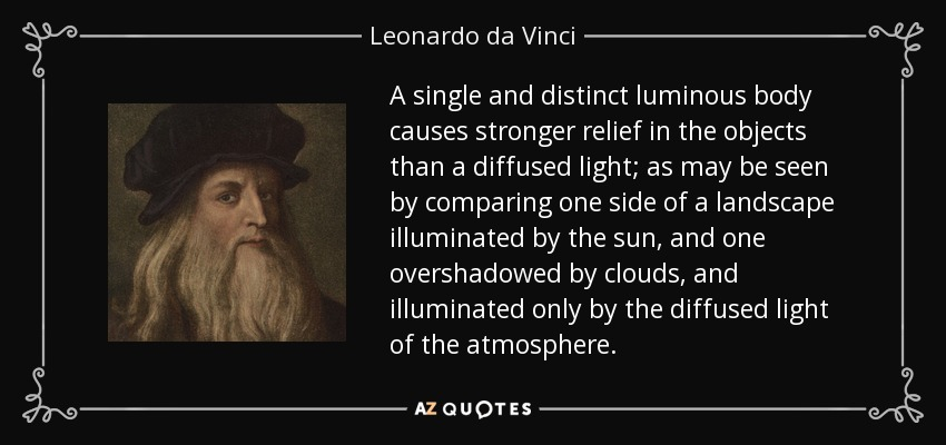 A single and distinct luminous body causes stronger relief in the objects than a diffused light; as may be seen by comparing one side of a landscape illuminated by the sun, and one overshadowed by clouds, and illuminated only by the diffused light of the atmosphere. - Leonardo da Vinci