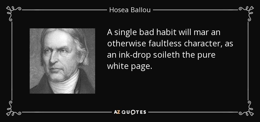 A single bad habit will mar an otherwise faultless character, as an ink-drop soileth the pure white page. - Hosea Ballou