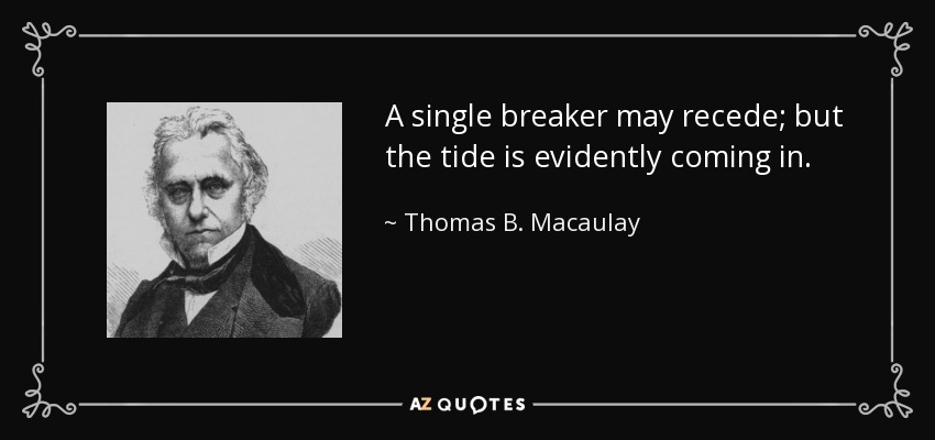 A single breaker may recede; but the tide is evidently coming in. - Thomas B. Macaulay