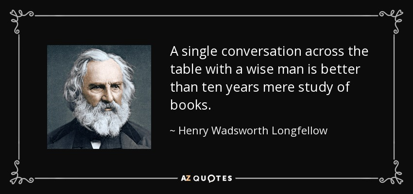A single conversation across the table with a wise man is better than ten years mere study of books. - Henry Wadsworth Longfellow