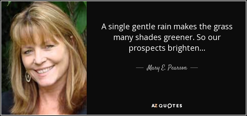 A single gentle rain makes the grass many shades greener. So our prospects brighten . . . - Mary E. Pearson