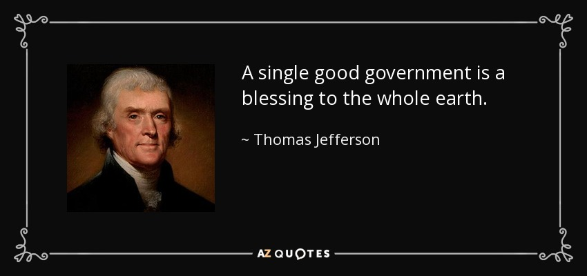 A single good government is a blessing to the whole earth. - Thomas Jefferson