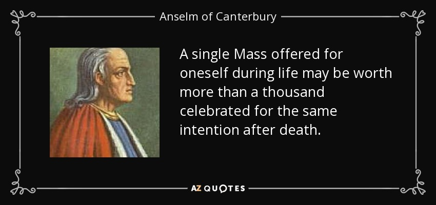 A single Mass offered for oneself during life may be worth more than a thousand celebrated for the same intention after death. - Anselm of Canterbury