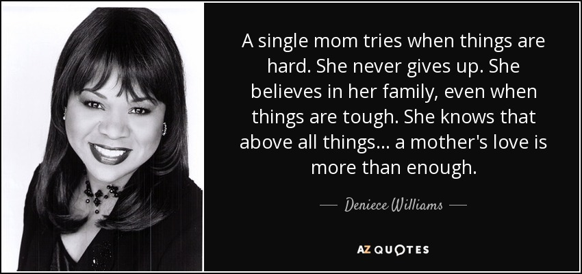 A single mom tries when things are hard. She never gives up. She believes in her family, even when things are tough. She knows that above all things... a mother's love is more than enough. - Deniece Williams