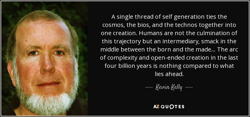 A single thread of self generation ties the cosmos, the bios, and the technos together into one creation. Humans are not the culmination of this trajectory but an intermediary, smack in the middle between the born and the made... The arc of complexity and open-ended creation in the last four billion years is nothing compared to what lies ahead. - Kevin Kelly