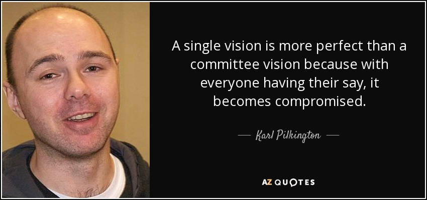 A single vision is more perfect than a committee vision because with everyone having their say, it becomes compromised. - Karl Pilkington