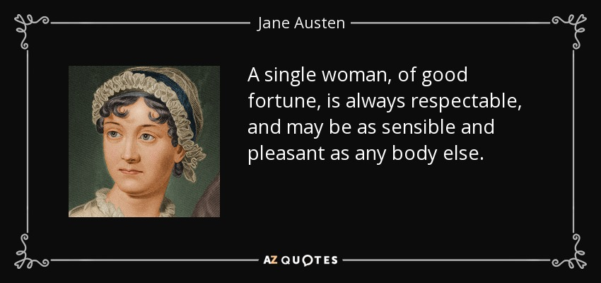 A single woman, of good fortune, is always respectable, and may be as sensible and pleasant as any body else. - Jane Austen