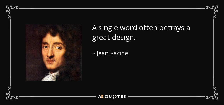 A single word often betrays a great design. - Jean Racine