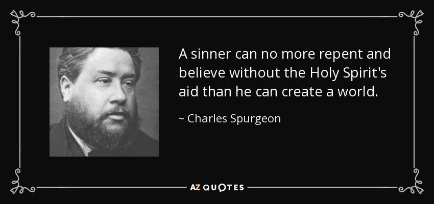 A sinner can no more repent and believe without the Holy Spirit's aid than he can create a world. - Charles Spurgeon