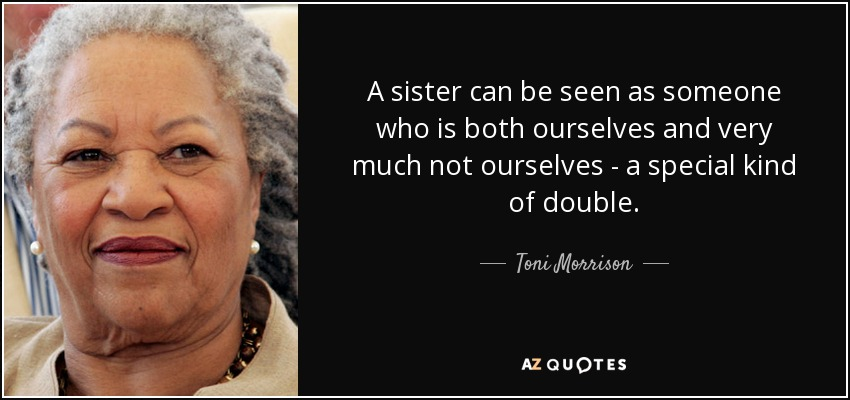 A sister can be seen as someone who is both ourselves and very much not ourselves - a special kind of double. - Toni Morrison