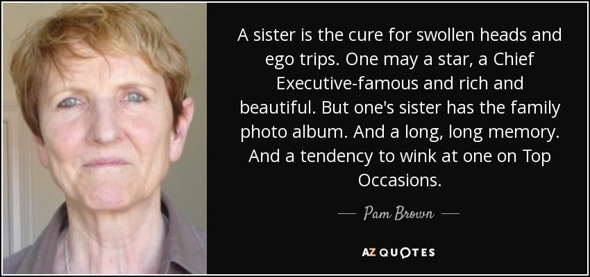 A sister is the cure for swollen heads and ego trips. One may a star, a Chief Executive-famous and rich and beautiful. But one's sister has the family photo album. And a long, long memory. And a tendency to wink at one on Top Occasions. - Pam Brown