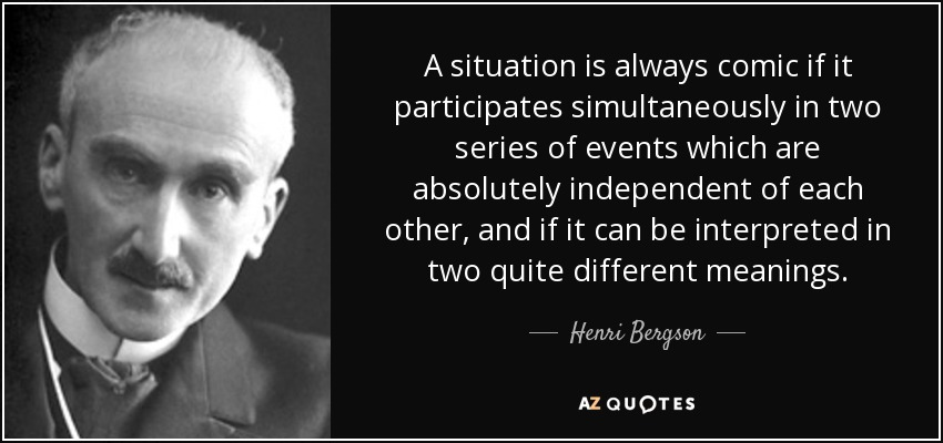 A situation is always comic if it participates simultaneously in two series of events which are absolutely independent of each other, and if it can be interpreted in two quite different meanings. - Henri Bergson