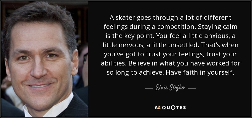 A skater goes through a lot of different feelings during a competition. Staying calm is the key point. You feel a little anxious, a little nervous, a little unsettled. That's when you've got to trust your feelings, trust your abilities. Believe in what you have worked for so long to achieve. Have faith in yourself. - Elvis Stojko