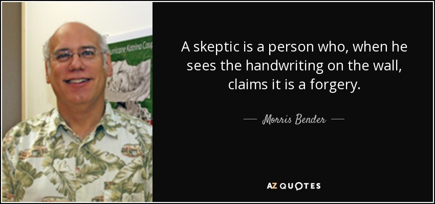 A skeptic is a person who, when he sees the handwriting on the wall, claims it is a forgery. - Morris Bender