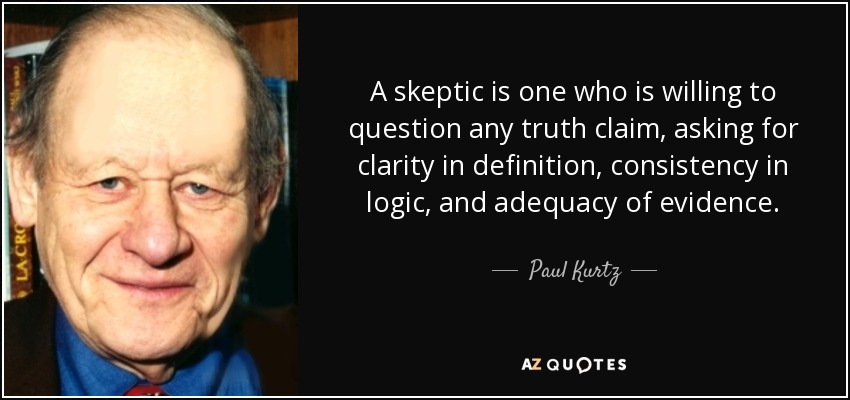 A skeptic is one who is willing to question any truth claim, asking for clarity in definition, consistency in logic, and adequacy of evidence. - Paul Kurtz