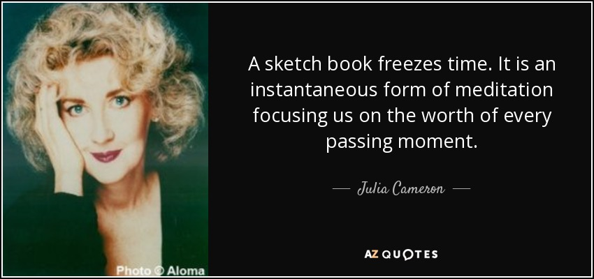 A sketch book freezes time. It is an instantaneous form of meditation focusing us on the worth of every passing moment. - Julia Cameron