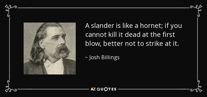 A slander is like a hornet; if you cannot kill it dead at the first blow, better not to strike at it. - Josh Billings